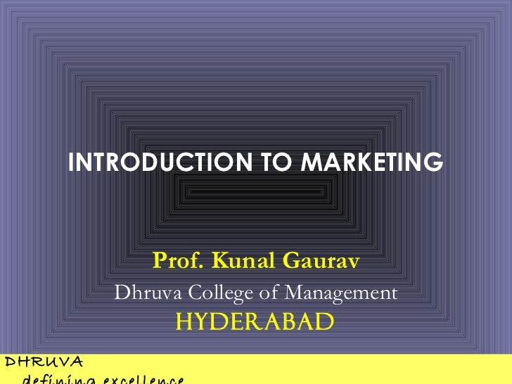 INTRODUCTION TO MARKETING            Prof. Kunal Gaurav         Dhruva College of Management              HyderabadDHRUVA