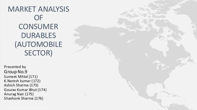 MARKET ANALYSIS OF CONSUMER DURABLES (AUTOMOBILE SECTOR) Presented by  Group No.9 Sumeet Mittal (171) K.Naresh kumar (172)...