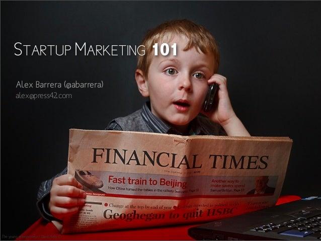 STARTUP MARKETING 101 Alex Barrera (@abarrera) alex@press42.com  The young entrepreneur / David Kelly ©