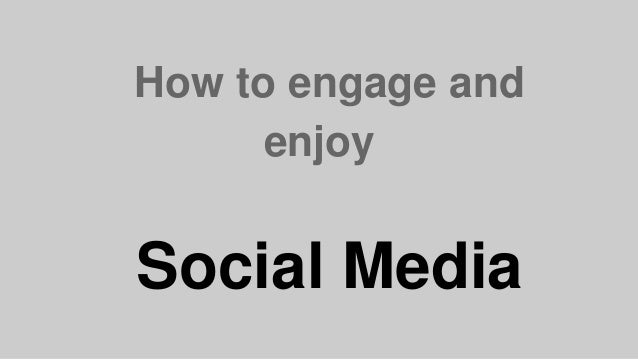 How to engage and enjoy Social Media