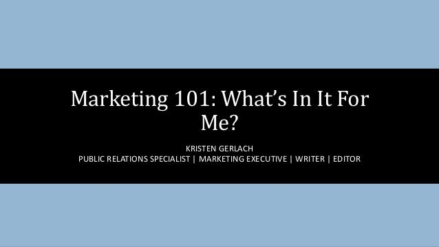 KRISTEN GERLACH PUBLIC RELATIONS SPECIALIST | MARKETING EXECUTIVE | WRITER | EDITOR Marketing 101: What's In It For Me?