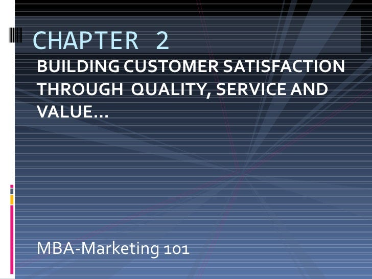 BUILDING CUSTOMER SATISFACTION  THROUGH  QUALITY, SERVICE AND VALUE… MBA-Marketing 101 CHAPTER 2
