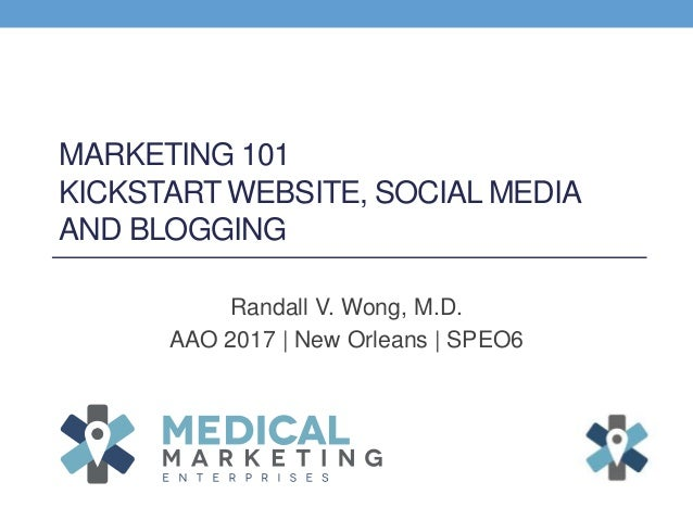 MARKETING 101 KICKSTART WEBSITE, SOCIAL MEDIA AND BLOGGING Randall V. Wong, M.D. AAO 2017 | New Orleans | SPEO6