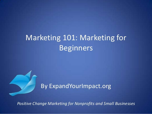 Marketing 101: Marketing forBeginnersBy ExpandYourImpact.orgPositive Change Marketing for Nonprofits and Small Businesses