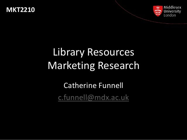 MKT2210           Library Resources          Marketing Research              Catherine Funnell            c.funnell@mdx.ac...