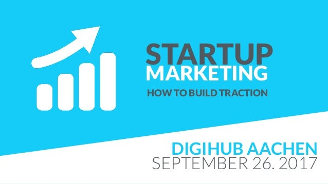 STARTUP MARKETING HOW TO BUILD TRACTION DIGIHUB AACHEN SEPTEMBER 26. 2017
