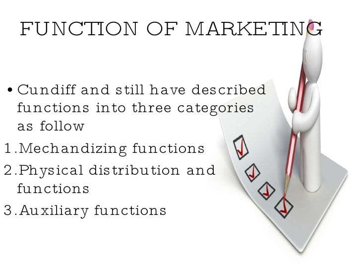 FUNCTION OF MARKETING <ul><li>Cundiff and still have described  functions into three categories  as follow </li></ul><ul><...