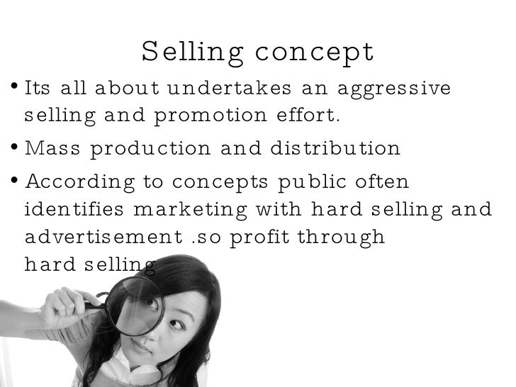 Selling concept <ul><li>Its all about undertakes an aggressive selling and promotion effort. </li></ul><ul><li>Mass produc...