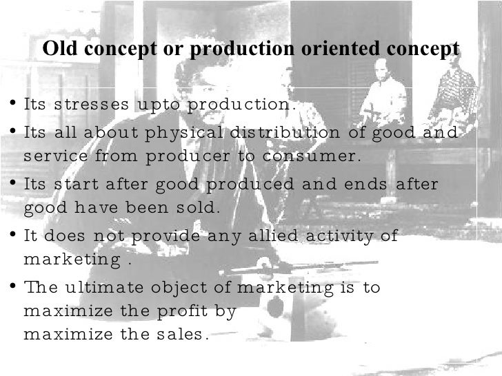 Old concept or production oriented concept <ul><li>Its stresses upto production. </li></ul><ul><li>Its all about physical ...
