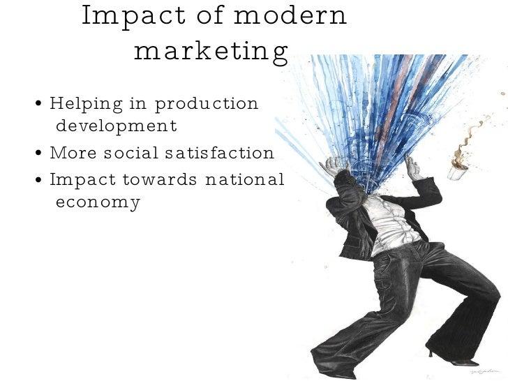 Impact of modern marketing   <ul><li>Helping in production  development  </li></ul><ul><li>More social satisfaction </li><...