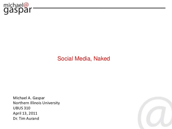 Social Media, Naked<br />Michael A. Gaspar<br />Northern Illinois University<br />UBUS 310<br />April 13, 2011<br />Dr. Ti...
