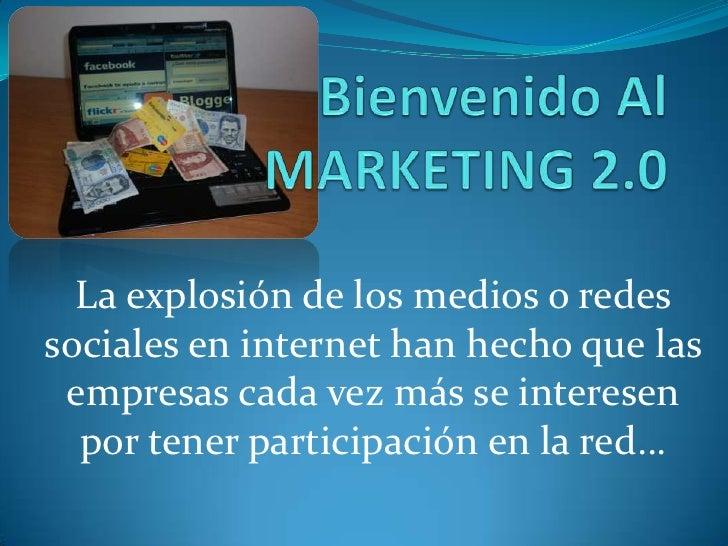 Bienvenido Al MARKETING 2.0<br />La explosión de los medios o redes sociales en internet han hecho que las empresas cada v...