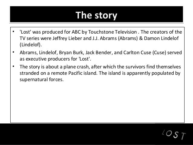 The story• Lost was produced for ABC by Touchstone Television . The creators of the  TV series were Jeffrey Lieber and J.J...