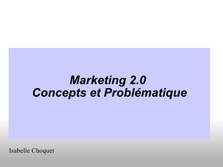 <ul><li>Marketing 2.0  </li></ul><ul><li>Concepts et Problématique </li></ul>Isabelle Choquet