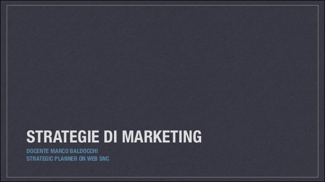 STRATEGIE DI MARKETING DOCENTE MARCO BALDOCCHI STRATEGIC PLANNER ON WEB SNC