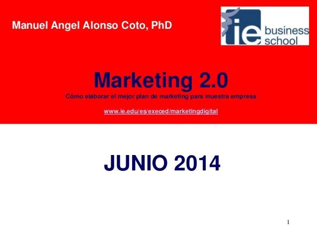 1 JUNIO 2014 Marketing 2.0 Cómo elaborar el mejor plan de marketing para muestra empresa www.ie.edu/es/execed/marketingdig...