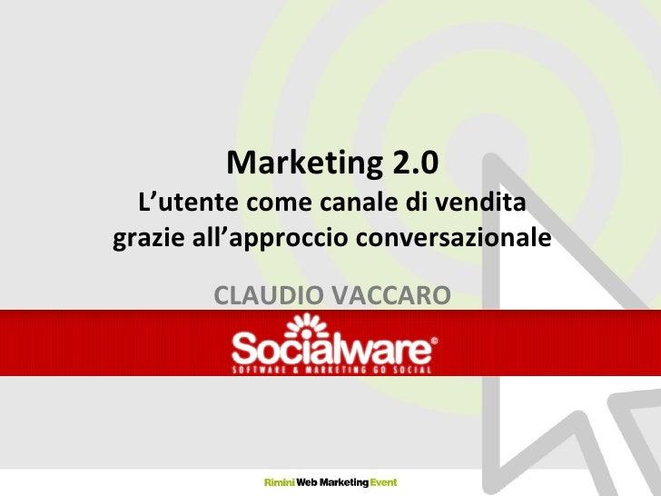 Marketing 2.0 L'utente come canale di vendita grazie all'approccio conversazionale CLAUDIO VACCARO