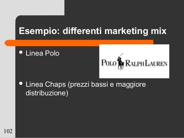 102 Esempio: differenti marketing mix  Linea Polo  Linea Chaps (prezzi bassi e maggiore distribuzione)