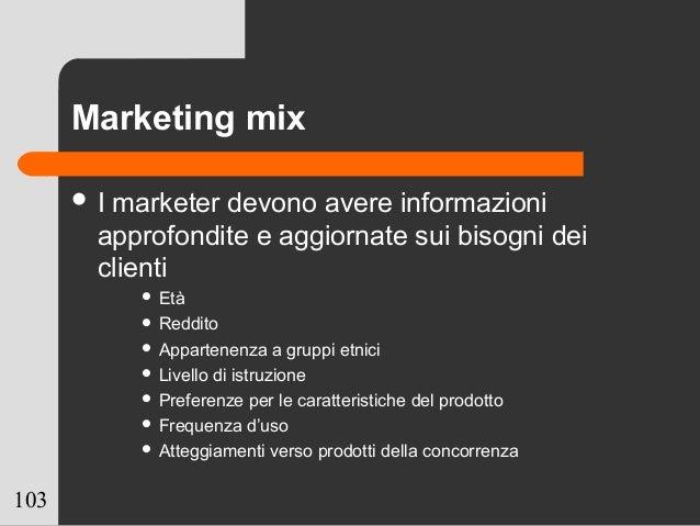 103 Marketing mix  I marketer devono avere informazioni approfondite e aggiornate sui bisogni dei clienti  Età  Reddito...