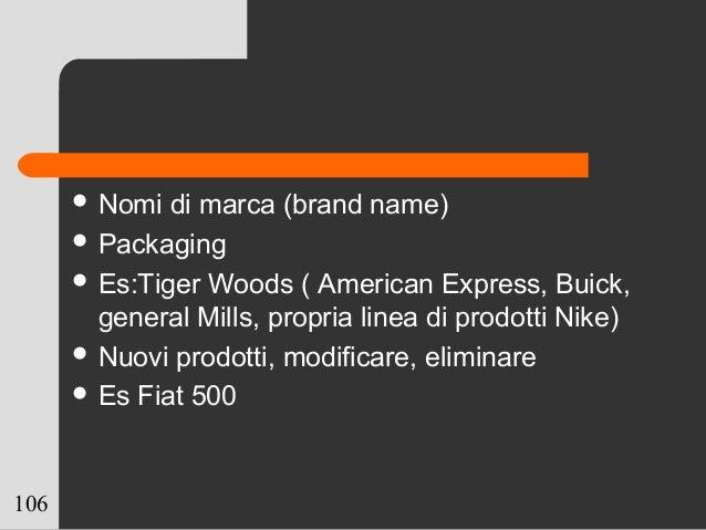 106  Nomi di marca (brand name)  Packaging  Es:Tiger Woods ( American Express, Buick, general Mills, propria linea di p...