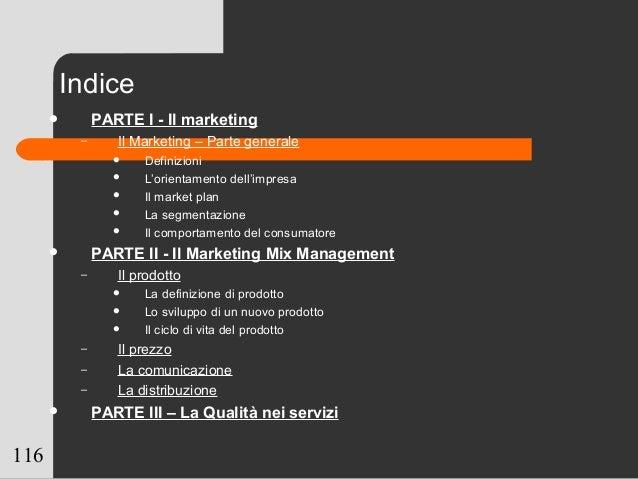 116 Indice  PARTE I - Il marketing – Il Marketing – Parte generale  Definizioni  L'orientamento dell'impresa  Il marke...