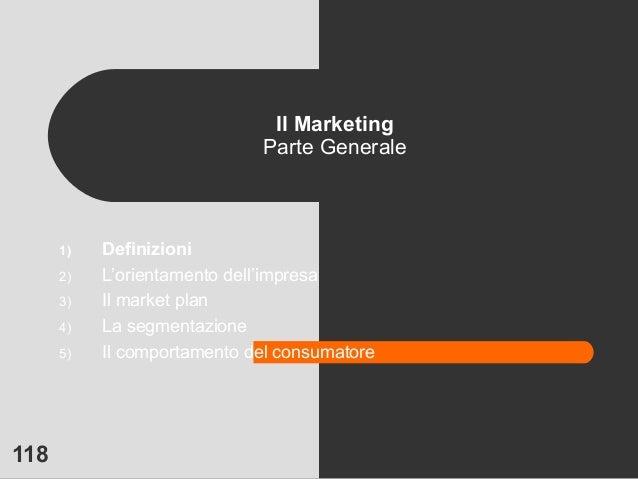 118 Il Marketing Parte Generale 1) Definizioni 2) L'orientamento dell'impresa 3) Il market plan 4) La segmentazione 5) Il ...