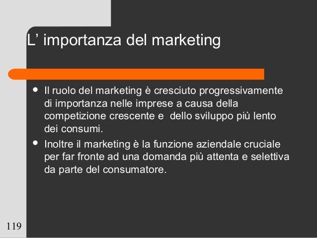 119 L' importanza del marketing  Il ruolo del marketing è cresciuto progressivamente di importanza nelle imprese a causa ...