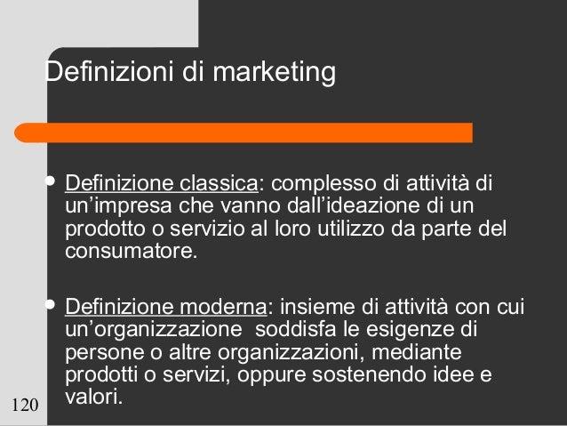120 Definizioni di marketing  Definizione classica: complesso di attività di un'impresa che vanno dall'ideazione di un pr...