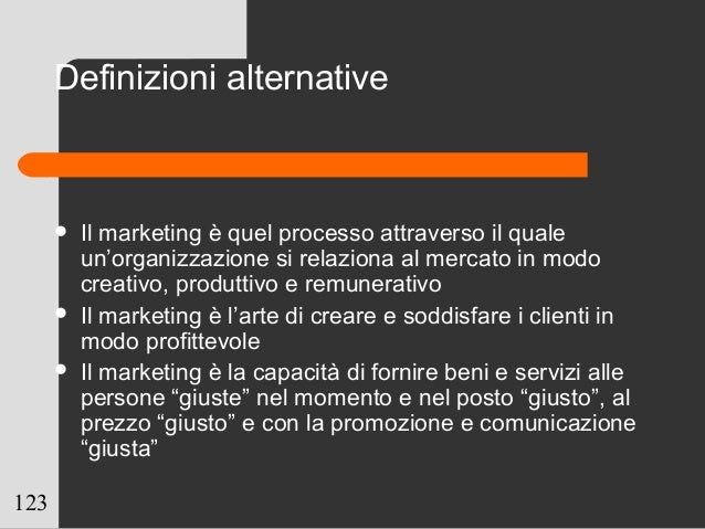 123 Definizioni alternative  Il marketing è quel processo attraverso il quale un'organizzazione si relaziona al mercato i...