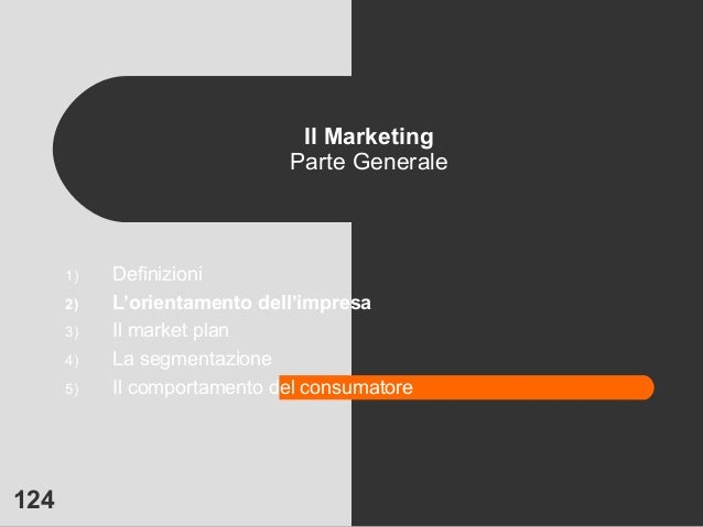 124 Il Marketing Parte Generale 1) Definizioni 2) L'orientamento dell'impresa 3) Il market plan 4) La segmentazione 5) Il ...