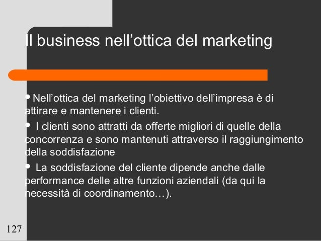 127 Il business nell'ottica del marketing Nell'ottica del marketing l'obiettivo dell'impresa è di attirare e mantenere i ...