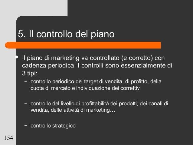 154 5. Il controllo del piano  Il piano di marketing va controllato (e corretto) con cadenza periodica. I controlli sono ...