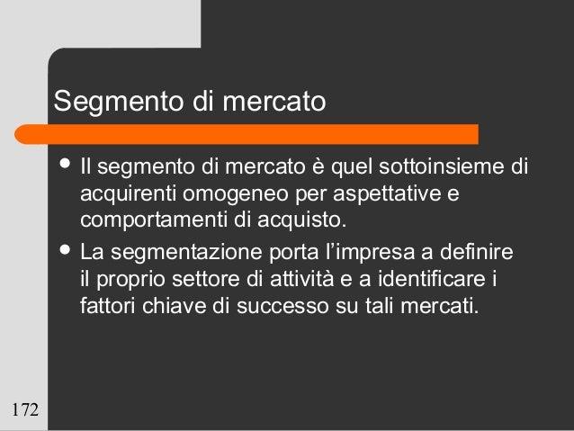 172 Segmento di mercato  Il segmento di mercato è quel sottoinsieme di acquirenti omogeneo per aspettative e comportament...