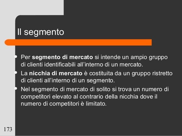 173 Il segmento  Per segmento di mercato si intende un ampio gruppo di clienti identificabili all'interno di un mercato. ...