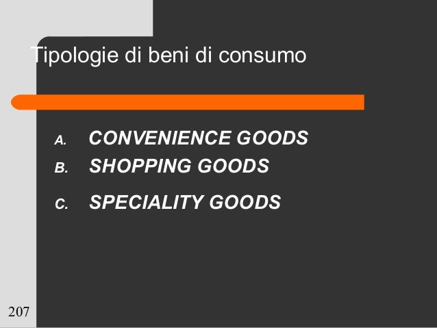 207 Tipologie di beni di consumo A. CONVENIENCE GOODS B. SHOPPING GOODS C. SPECIALITY GOODS