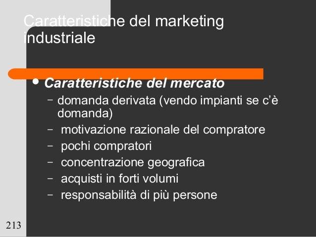 213 Caratteristiche del marketing industriale Caratteristiche del mercato – domanda derivata (vendo impianti se c'è doman...