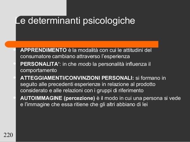 220 Le determinanti psicologiche  APPRENDIMENTO è la modalità con cui le attitudini del consumatore cambiano attraverso l...
