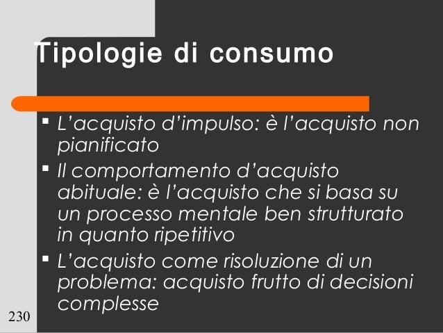 230 Tipologie di consumo  L'acquisto d'impulso: è l'acquisto non pianificato  Il comportamento d'acquisto abituale: è l'...