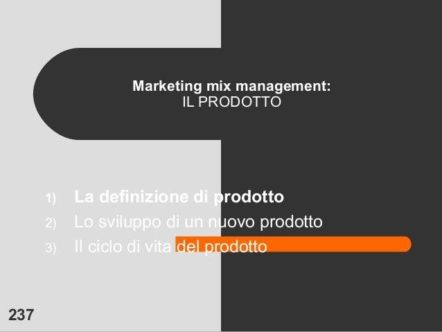 237 Marketing mix management: IL PRODOTTO 1) La definizione di prodotto 2) Lo sviluppo di un nuovo prodotto 3) Il ciclo di...