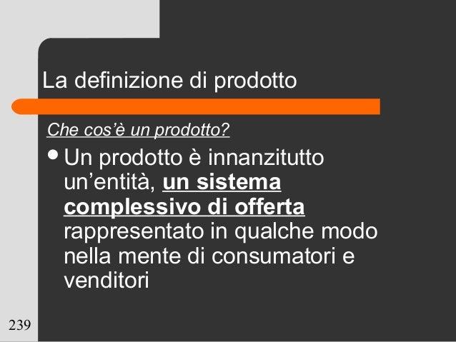 239 La definizione di prodotto Che cos'è un prodotto? Un prodotto è innanzitutto un'entità, un sistema complessivo di off...