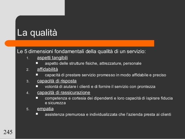 245 La qualità Le 5 dimensioni fondamentali della qualità di un servizio: 1. aspetti tangibili  aspetto delle strutture f...