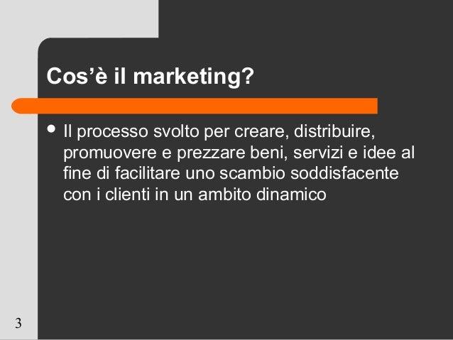 3 Cos'è il marketing?  Il processo svolto per creare, distribuire, promuovere e prezzare beni, servizi e idee al fine di ...