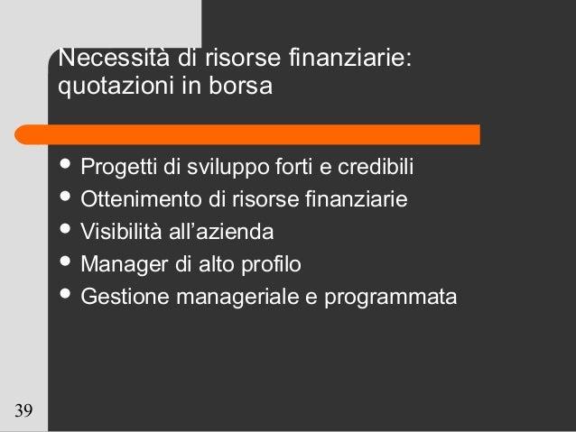 39 Necessità di risorse finanziarie: quotazioni in borsa  Progetti di sviluppo forti e credibili  Ottenimento di risorse...
