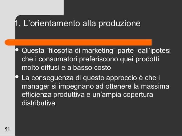 """51 1. L'orientamento alla produzione  Questa """"filosofia di marketing"""" parte dall'ipotesi che i consumatori preferiscono q..."""