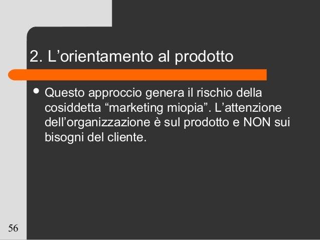 """56 2. L'orientamento al prodotto  Questo approccio genera il rischio della cosiddetta """"marketing miopia"""". L'attenzione de..."""
