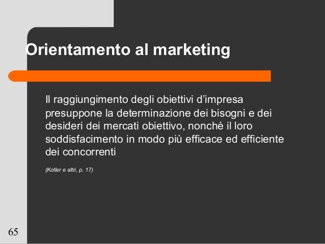 65 Orientamento al marketing Il raggiungimento degli obiettivi d'impresa presuppone la determinazione dei bisogni e dei de...
