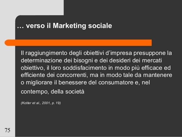 75 … verso il Marketing sociale Il raggiungimento degli obiettivi d'impresa presuppone la determinazione dei bisogni e dei...