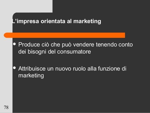 78 L'impresa orientata al marketing  Produce ciò che può vendere tenendo conto dei bisogni del consumatore  Attribuisce ...