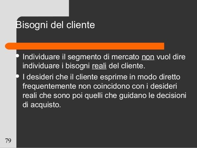 79 Bisogni del cliente  Individuare il segmento di mercato non vuol dire individuare i bisogni reali del cliente.  I des...