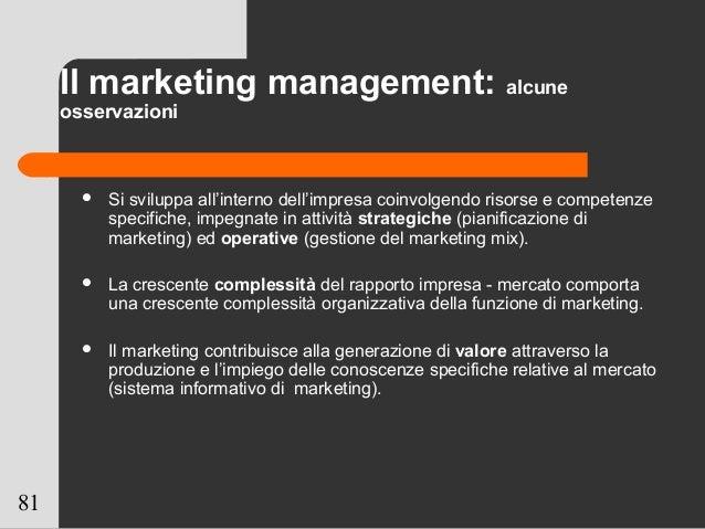 81 Il marketing management: alcune osservazioni  Si sviluppa all'interno dell'impresa coinvolgendo risorse e competenze s...